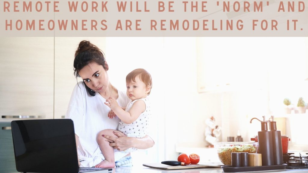homeowners are remodeling Remote work will be the new 'norm' and homeowners are remodeling for it remote work distance learning home remodels basement remodeling family life work life grind hustle